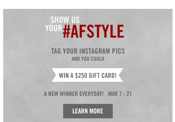 SHOW US YOUR #AFSTYLE     TAG YOUR INSTAGRAM PICS     AND YOU COULD     WIN A $250 GIFT CARD!          A NEW WINNER EVERYDAY! MAR 7 – 21          LEARN MORE