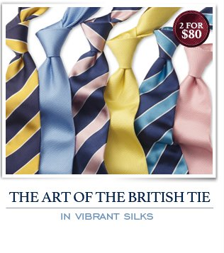THE ART OF THE BRITISH TIE - IN VIBRANT SILKS - 2 FOR $80