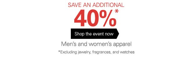 SAVE AN ADDITIONAL 40%* Shop the event now Men's and women's apparel *Excluding jewelry, fragrances, and watches