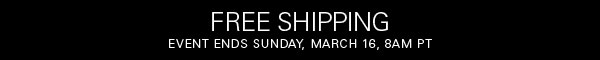 FREE SHIPPING EVENT ENDS SUNDAY, MARCH 16, 8AM PT