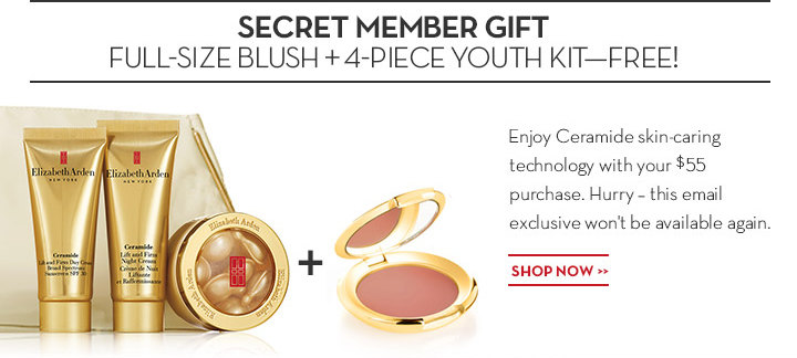 SECRET MEMBER GIFT. FULL-SIZE BLUSH + 4-PIECE YOUTH KIT—FREE! Enjoy Ceramide skin-caring technology with your $55 purchase. Hurry - this email exclusive won't be available again. SHOP NOW.