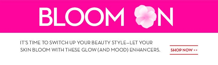 BLOOM ON. IT'S TIME TO SWITCH UP YOUR BEAUTY STYLE - LET YOUR SKIN BLOOM WITH THESE GLOW (AND MOOD) ENHANCERS. SHOP NOW.