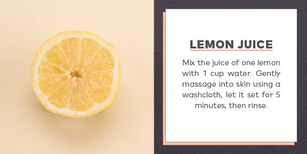 Lemon juice: Mix the juice of one lemon with 1 cup water. Gently massage into skin using a washcloth, let it set 5 minutes, then rinse.