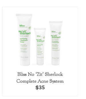 Bliss No 'Zit' Sherlock Complete Acne System, $35. A three-step system (cleanser-toner, serum, moisturizer) designed to ward off acne with 2% salicylic acid.