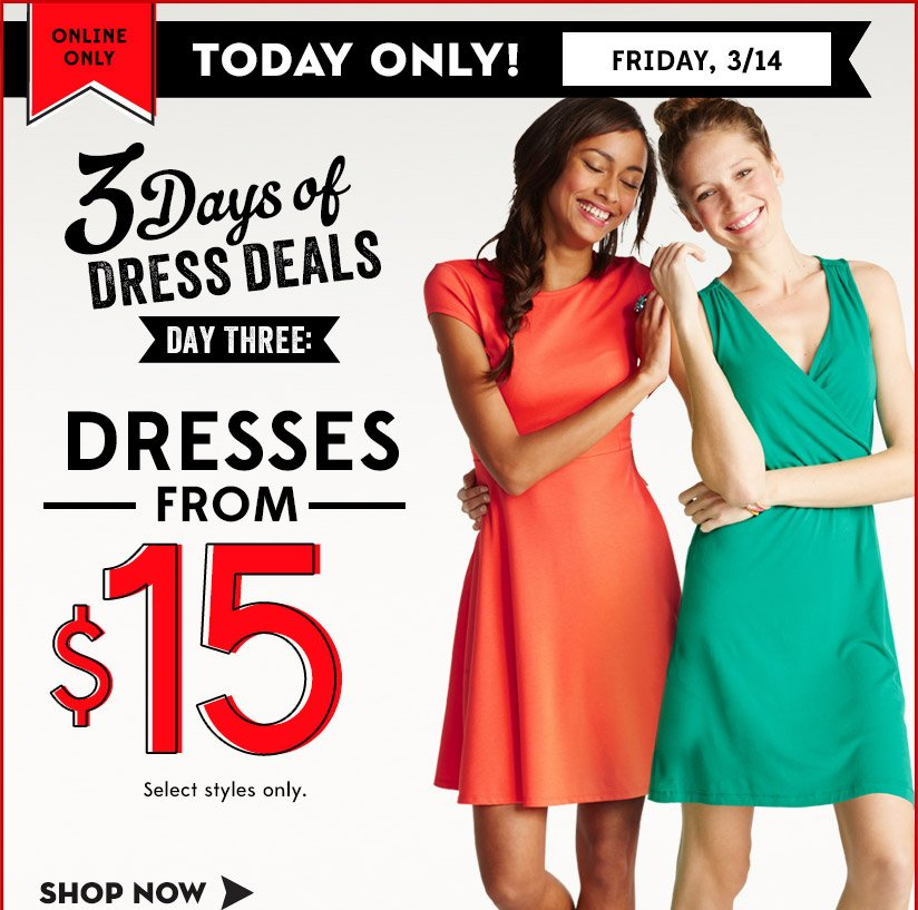 ONLINE ONLY | TODAY ONLY! FRIDAY, 3/14 | 3 Days of DRESS DEALS DAY THREE: DRESSES FROM $15 | Select styles only. | SHOP NOW