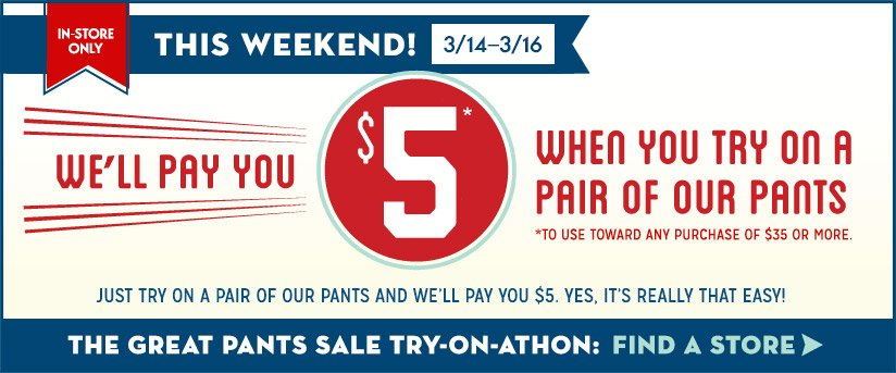 IN STORE ONLY! THIS WEEKEND! 3/14-3/16 | WE'LL PAY YOU $5* WHEN YOU TRY ON A PAIR OF OUR PANTS *TO USE TOWARD ANY PURCHASE OR $35 OR MORE. THE GREAT PANTS SALE TRY-ON-ATHON: FIND A STORE