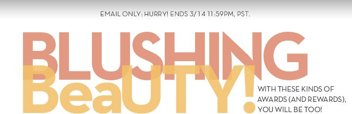 EMAIL ONLY: HURRY! ENDS 3/14 11:59PM, PST. BLUSHING BeaUTY! WITH THESE KINDS OF AWARDS (AND REWARDS), YOU WILL BE TOO!