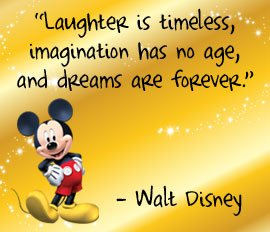 Laughter is timeless, imagination has no age, and dream are forever.  - Walt Disney
