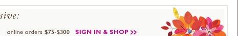 online orders $75 - $300 | SIGN IN & SHOP »