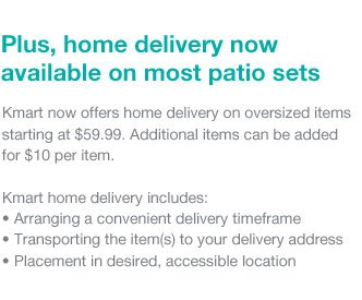 Plus, home delivery now available on most patio sets |  Kmart now offers home delivery on oversized items starting at $59.99. Additional items can be added for $10 per item. | Kmart home delivery includes: Arranging a convenient delivery timeframe, Transporting the item(s) to your delivery address, Placement in desired, accessible location