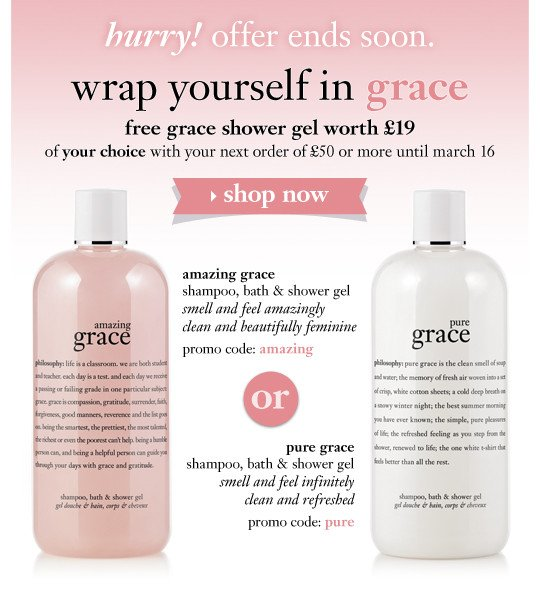 hurry! offer ends soon. wrap yourself in grace. free grace shower gel of your choice with your next order of £50 or more amazing grace shampoo, bath & shower gel. smell and feel amazingly clean and beautifully feminine. promo code: amazing| pure grace shampoo, bath & shower gel smell and feel infinitely clean and refreshed promo code: pure