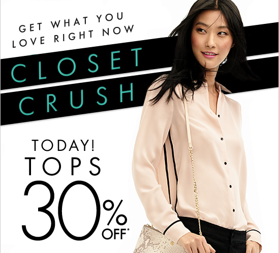 CLOSET CRUSH Get What You Love Right Now  TODAY! TOPS 30% OFF*