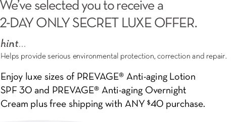 We've selected you to receive a 2-DAY ONLY SECRET LUXE OFFER. hint... Helps provide serious environmental protection, correction and repair. Enjoy luxe sizes of PREVAGE® Anti-aging Lotion SPF 30 and PREVAGE® Anti-aging Overnight Cream plus free shipping with ANY $40 purchase.