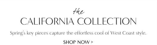 the CALIFORNIA COLLECTION. Spring's key pieces capture the effortless cool of West Coast style. SHOP NOW