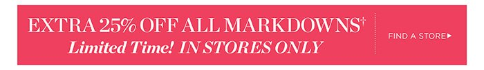 Extra 25% off all Markdowns. Limited Time! In Stores Only.