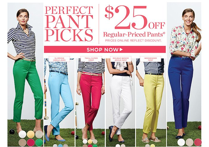 Perfect Pant Picks. $25 off Regular-Priced Pants. Prices online reflect discount. Shop Now.