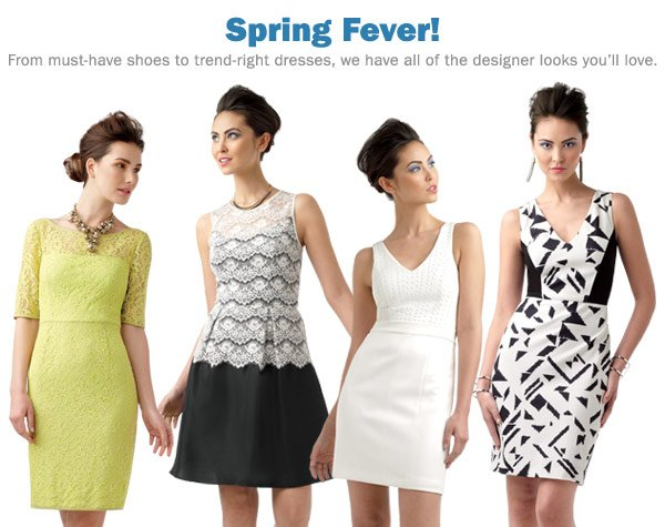 Spring Fever! From must-have shoes to trend-right dresses, we have all of the designer looks you'll love. Shop dresses.