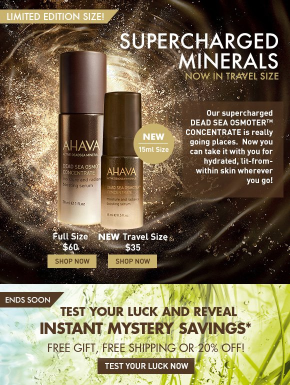 Supercharged Minerals now in travel size LIMITED EDITION SIZE! Our supercharged Dead Sea OsmoterTM Concentrate is really going places.  Now you can take it with you for hydrated, lit-from-within skin wherever you go! Full Size $60 SHOP NOW Travel Size $35 SHOP NOW Test your luck and reveal instant mystery savings* free gift, free shipping or 20% off! Test Your Luck Now