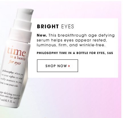BRIGHT EYES. New. This breakthrough age defying serum helps eyes appear rested, luminous, firm, and wrinkle-free. Philosophy Time in a Bottle for Eyes, $65 SHOP NOW