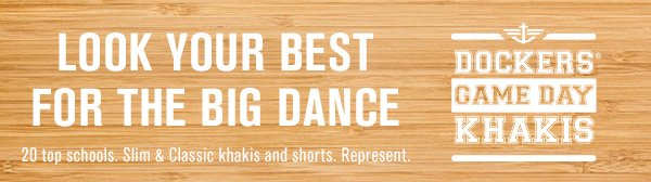 Look your best for the Big Dance. 20 top schools. Slim & Classic khakis and shorts. Represent