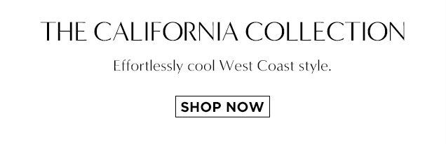 THE CALIFORNIA COLLECTION. Effortlessly cool West Coast style. SHOP NOW