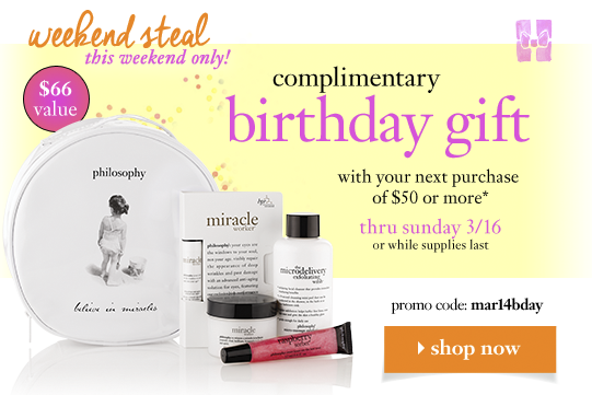 weekend steal this weekend only! complimentary birthday gift with your next purchase of $50 or more* thru sunday 3/16 or while supplies last promo code: mar14bday