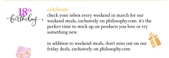 celebrate check your inbox every weekend in march for our weekend steals, exclusively on philosophy.com. it's the perfect time to stock up on products you love or try something new. in addition to weekend steals, don't miss out on our friday deals, exclusively on philosophy.com