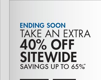 ENDING SOON TAKE AN EXTRA 40% OFF SITEWIDE SAVINGS UP TO 65%*