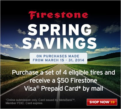 Firestone Spring Savings on purchases from March 15-31, 2014. Purchase a set of 4 eligible tires and receive a $50 Firestone Visa Prepaid Card by mail