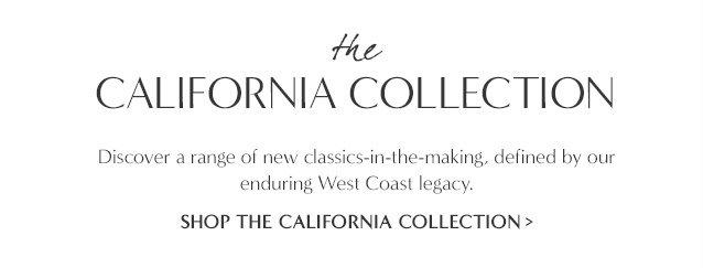 the CALIFORNIA COLLECTION. SHOP THE CALIFORNIA COLLECTION