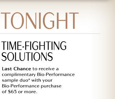 ENDS TONIGHT  TIME-FIGHTING SOLUTIONS  Last Chance to receive a complimentary Bio-Performance sample duo* with your Bio-Performance purchase of $65 or more.