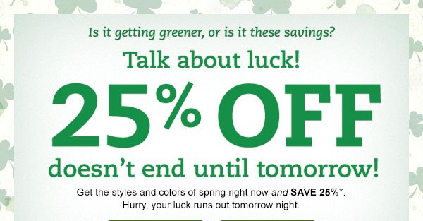 Is it getting greener, or is it these savings? Talk about luck! 25% OFF doesn't end until tomorrow. Get the styles and colors of spring right now and SAVE 25%. Hurry, your luck runs out tomorrow night.*