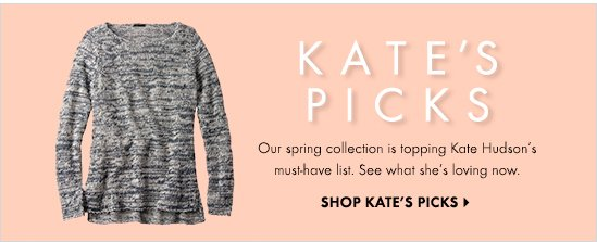 Kate's Picks Our Spring Collection Is Topping Kate Hudson's Must–Have List. See What She's Loving Now.  SHOP KATE'S PICKS