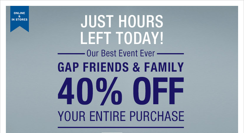 ONLINE & IN STORES | JUST HOURS LEFT TODAY! —Our Best Event Ever— | GAP FRIENDS & FAMILY | 40% OFF YOUR ENTIRE PURCHASE