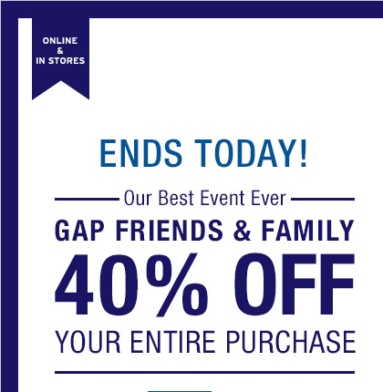 ONLINE & IN STORES | ENDS TODAY! —Our Best Event Ever— | GAP FRIENDS & FAMILY | 40% OFF YOUR ENTIRE PURCHASE