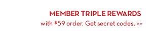 MEMBER TRIPLE REWARDS with $59 order. Get secret codes.