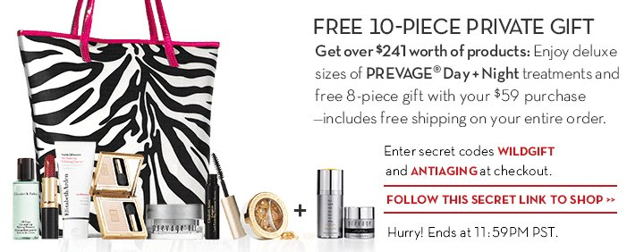 FREE 10-PIECE PRIVATE GIFT. Get over $241 worth of products: Enjoy deluxe sizes of PREVAGE® Day + Night  treatments and free 8-piece gift with your $59 purchase—includes free shipping on your entire order. Enter secret codes WILDGIFT and ANTIAGING at checkout. FOLLOW THIS SECRET LINK TO SHOP. Hurry! Ends at 11:59PM PST.