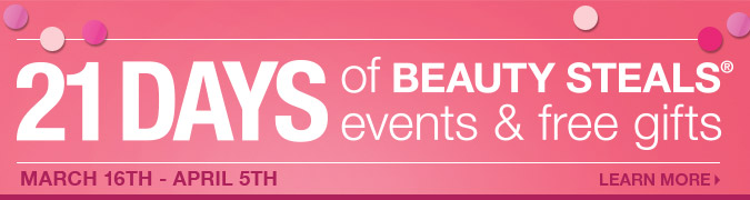 21 DAYS OF BEAUTY STEALS® EVENTS & FREE GIFTS! March 16th-April 5th > Learn More