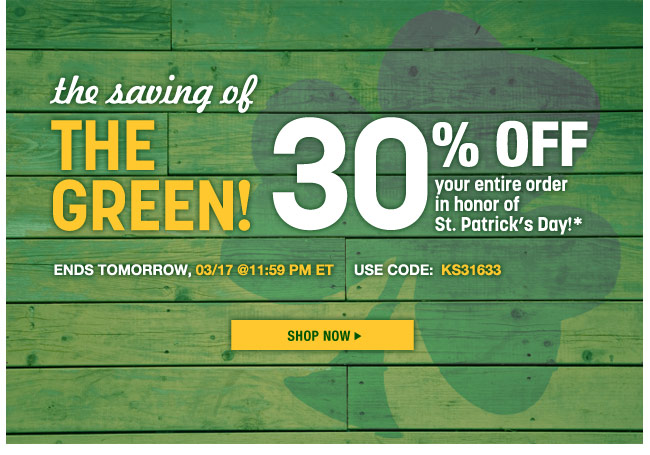 the saving of the green - 30 percent off your entire order - ends tomorrow, 3/17 at 11:59pm ET - use code: KS31633 - shop now