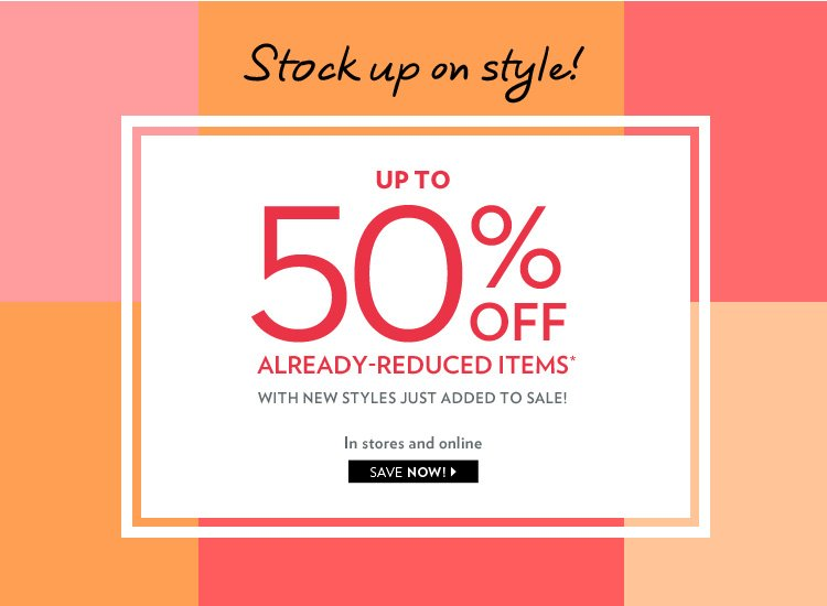 In stores and online. Stock up on Style! Up to 50% off already-reduced items* With new styles just added to sale!