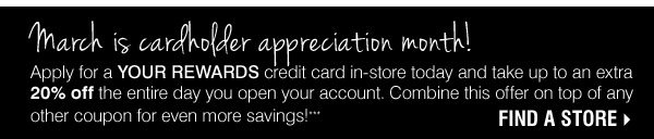 March is cardholder appreciation month. Apply for a YOUR REWARDS credit card in stores today and get up to 20% off the entire day you open your account. ***