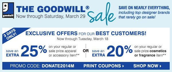 THE GOODWILL® sale Now through Saturday, March 29. SAVE ON  NEARLY EVERYTHING, including top designer brands that rarely go on sale!  6 DAYS ONLY! EXCLUSIVE OFFERS FOR OUR BEST CUSTOMERS! save an EXTRA 25%  on your regular or sale price apprel or accessory item** OR save an  EXTRA 20% on your cosmetics or fragrance item***