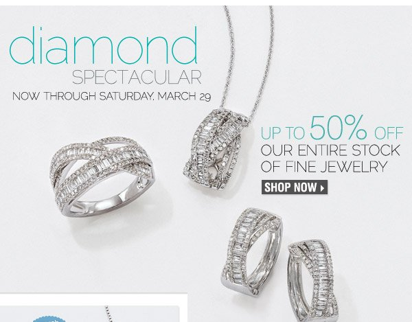 Diamond Spectacular Now through Saturday, March 29 Up to 50% off our entire stock of fine  jewelry
