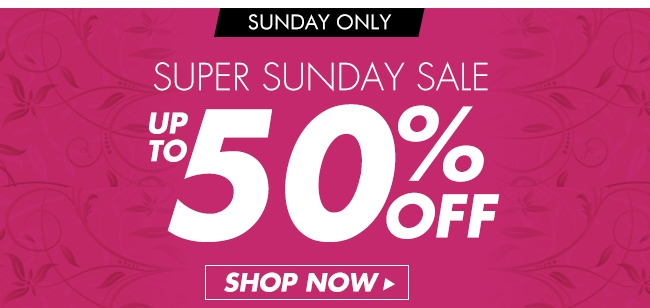 SUNDAY ONLY SUPER SUNDAY SALE UP TO 50% OFF SHOP NOW▶