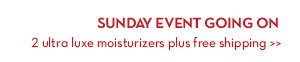 SUNDAY EVENT GOING ON. 2 ultra luxe moisturizers plus free shipping.