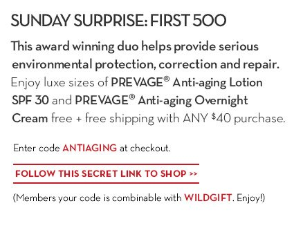 SUNDAY SURPRISE: FIRST 500. This award winning duo helps provide serious environmental protection, correction and repair. Enjoy luxe sizes of PREVAGE® Anti-aging Lotion SPF 30 and PREVAGE®  Anti-aging Overnight Cream free + free shipping with ANY $40 purchase. Enter code ANTIAGING at checkout. FOLLOW THIS SECRET LINK TO SHOP. (Members your code is combinable with WILDGIFT. Enjoy!)