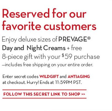 Reserved for our favorite customers. Enjoy deluxe sizes of PREVAGE® Day and Night Creams + free 8-piece gift with your $59 purchase - includes free shipping on your entire order.  Enter secret code WILDGIFT and ANTIAGING at checkout. Hurry! Ends at 11:59PM PST. FOLLOW THIS SECRET LINK TO SHOP.