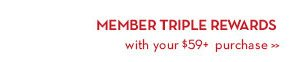 MEMBER TRIPLE REWARDS with your $59+ purchase.