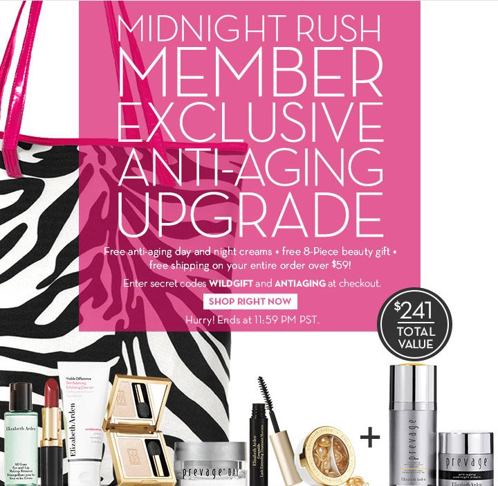 MIDNIGHT RUSH MEMBER EXCLUSIVE ANTI-AGING UPGRADE. Free anti-aging day and night creams + free 8-Piece beauty gift + free shipping on your entire order over $59! Enter secret codes WILDGIFT and ANTIAGING at checkout. SHOP RIGHT NOW. Hurry! Ends at 11:59PM PST.
