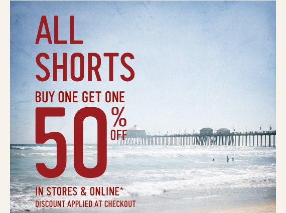 ALL SHORTS BUY ONE GET ONE 50%  OFF IN STORES & ONLINE* DISCOUNT APPLIED AT CHECKOUT